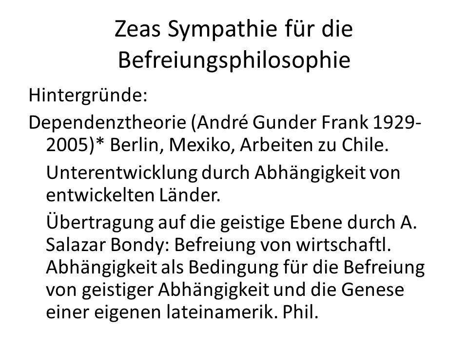 Zeas Sympathie für die Befreiungsphilosophie Hintergründe: Dependenztheorie (André Gunder Frank 1929- 2005)* Berlin, Mexiko, Arbeiten zu Chile.