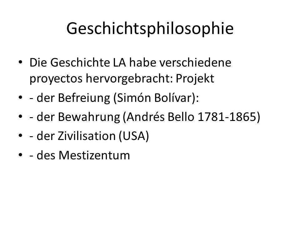 Geschichtsphilosophie Die Geschichte LA habe verschiedene proyectos hervorgebracht: Projekt - der Befreiung (Simón Bolívar): - der Bewahrung (Andrés Bello 1781-1865) - der Zivilisation (USA) - des Mestizentum