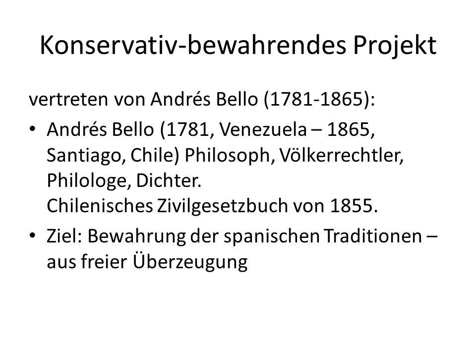 Konservativ-bewahrendes Projekt vertreten von Andrés Bello (1781-1865): Andrés Bello (1781, Venezuela – 1865, Santiago, Chile) Philosoph, Völkerrechtler, Philologe, Dichter.