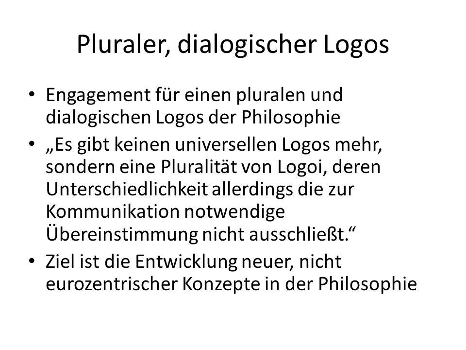"""Pluraler, dialogischer Logos Engagement für einen pluralen und dialogischen Logos der Philosophie """"Es gibt keinen universellen Logos mehr, sondern eine Pluralität von Logoi, deren Unterschiedlichkeit allerdings die zur Kommunikation notwendige Übereinstimmung nicht ausschließt. Ziel ist die Entwicklung neuer, nicht eurozentrischer Konzepte in der Philosophie"""
