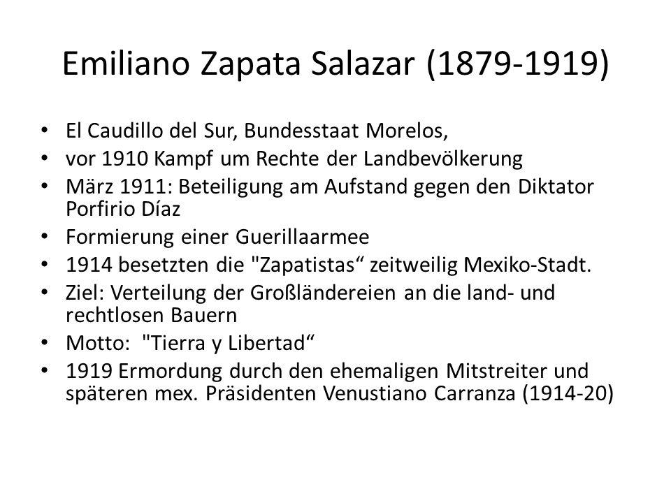 Emiliano Zapata Salazar (1879-1919) El Caudillo del Sur, Bundesstaat Morelos, vor 1910 Kampf um Rechte der Landbevölkerung März 1911: Beteiligung am Aufstand gegen den Diktator Porfirio Díaz Formierung einer Guerillaarmee 1914 besetzten die Zapatistas zeitweilig Mexiko-Stadt.