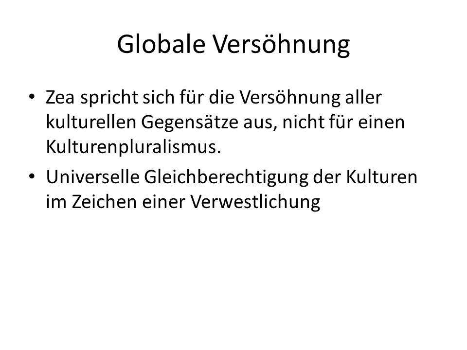 Globale Versöhnung Zea spricht sich für die Versöhnung aller kulturellen Gegensätze aus, nicht für einen Kulturenpluralismus.