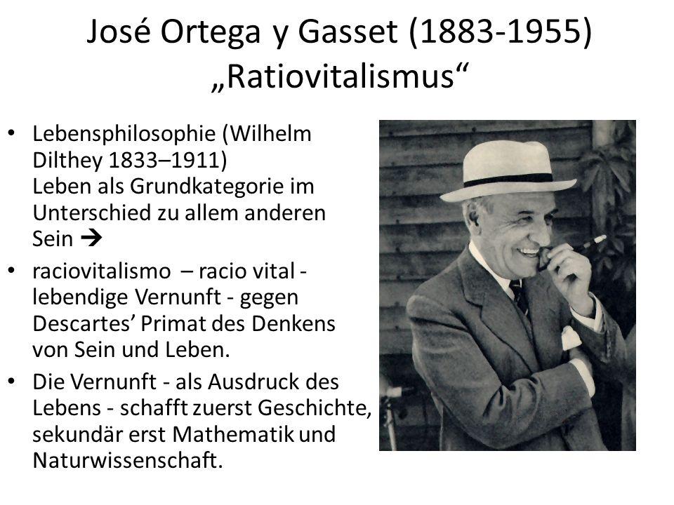 """José Ortega y Gasset (1883-1955) """"Ratiovitalismus Lebensphilosophie (Wilhelm Dilthey 1833–1911) Leben als Grundkategorie im Unterschied zu allem anderen Sein  raciovitalismo – racio vital - lebendige Vernunft - gegen Descartes' Primat des Denkens von Sein und Leben."""