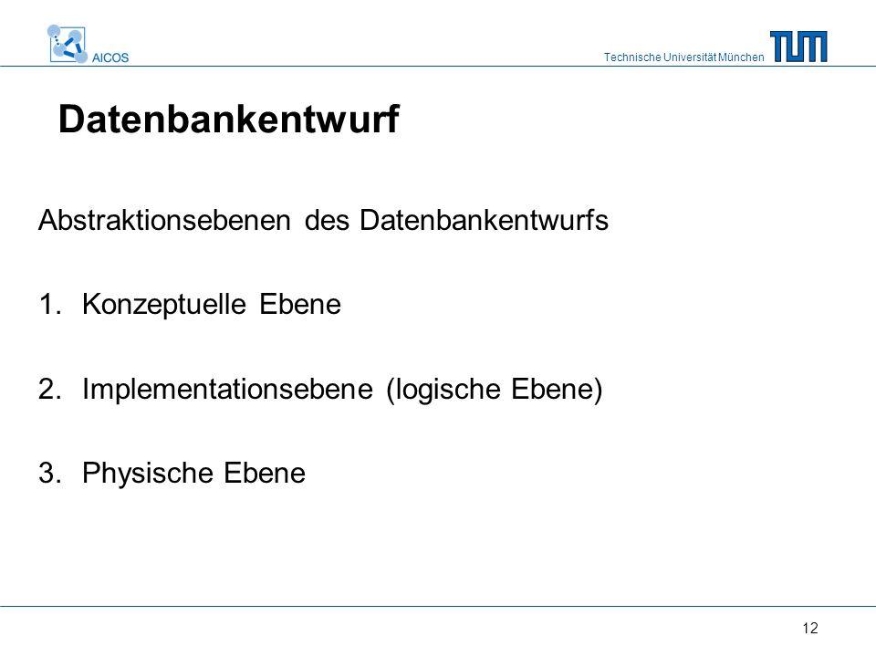 Technische Universität München 12 Abstraktionsebenen des Datenbankentwurfs 1.Konzeptuelle Ebene 2.Implementationsebene (logische Ebene) 3.Physische Eb