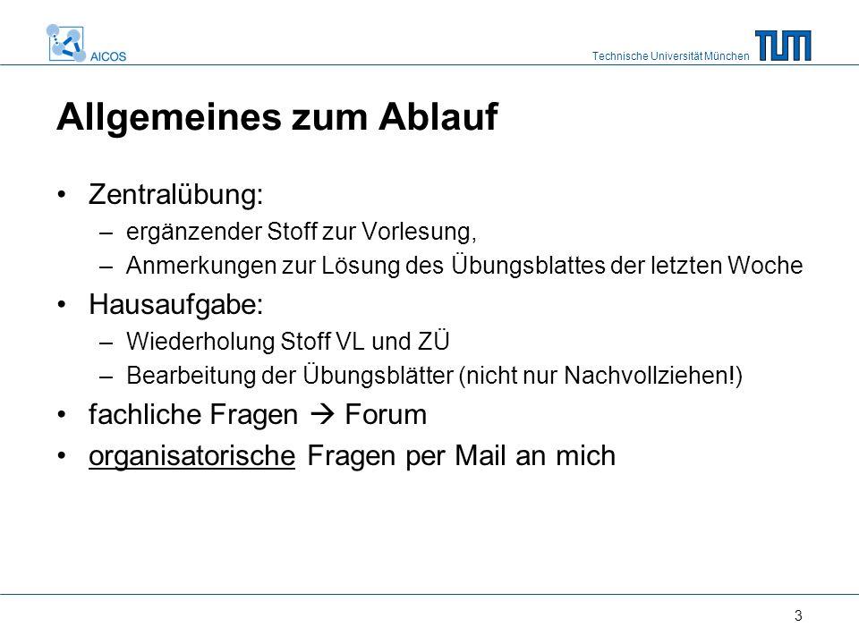 Technische Universität München 3 Allgemeines zum Ablauf Zentralübung: –ergänzender Stoff zur Vorlesung, –Anmerkungen zur Lösung des Übungsblattes der