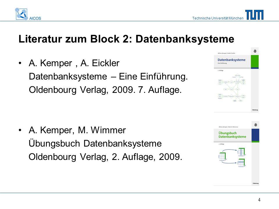 Technische Universität München 4 Literatur zum Block 2: Datenbanksysteme A. Kemper, A. Eickler Datenbanksysteme – Eine Einführung. Oldenbourg Verlag,