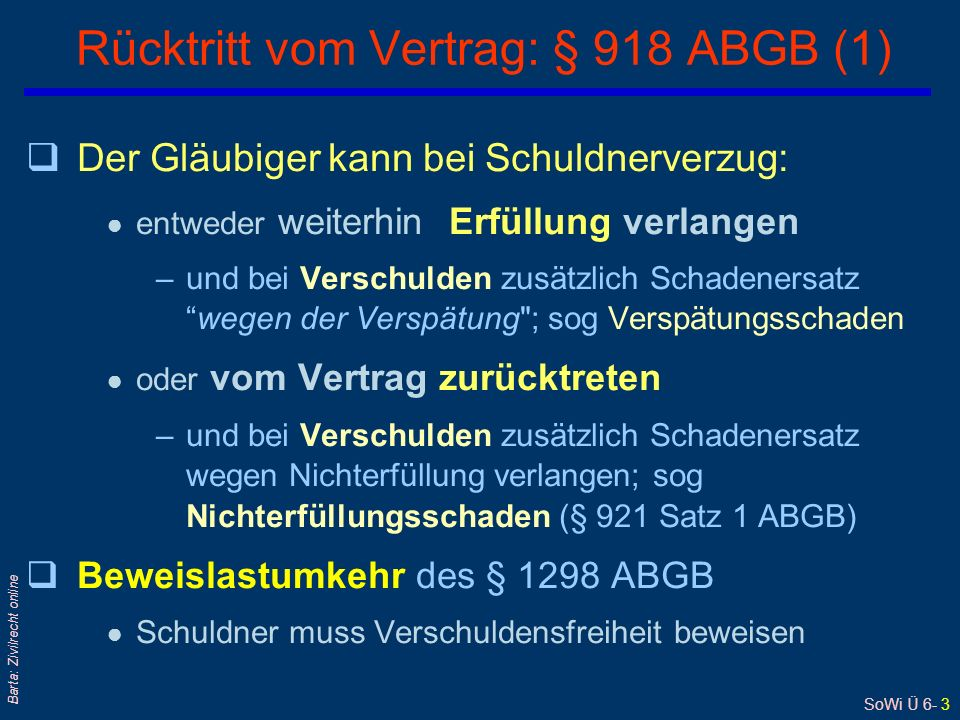 SoWi Ü 6- 3 Barta: Zivilrecht online qDer Gläubiger kann bei Schuldnerverzug: ● entweder weiterhin Erfüllung verlangen –und bei Verschulden zusätzlich Schadenersatz wegen der Verspätung ; sog Verspätungsschaden ● oder vom Vertrag zurücktreten –und bei Verschulden zusätzlich Schadenersatz wegen Nichterfüllung verlangen; sog Nichterfüllungsschaden (§ 921 Satz 1 ABGB) qBeweislastumkehr des § 1298 ABGB ● Schuldner muss Verschuldensfreiheit beweisen Rücktritt vom Vertrag: § 918 ABGB (1)
