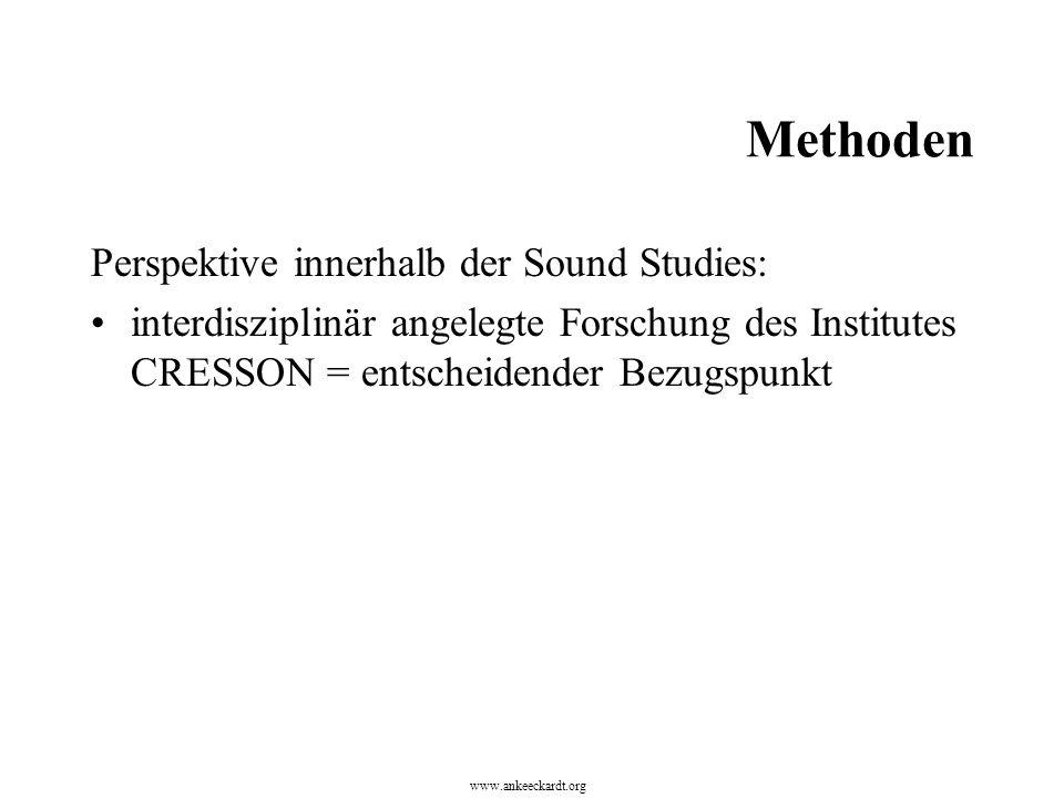 Methoden Perspektive innerhalb der Sound Studies: interdisziplinär angelegte Forschung des Institutes CRESSON = entscheidender Bezugspunkt www.ankeeckardt.org