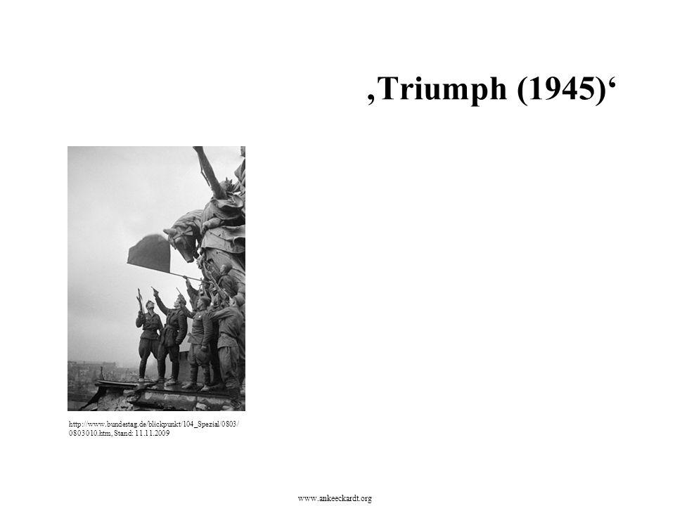 http://www.bundestag.de/blickpunkt/104_Spezial/0803/ 0803010.htm, Stand: 11.11.2009 'Triumph (1945)' www.ankeeckardt.org