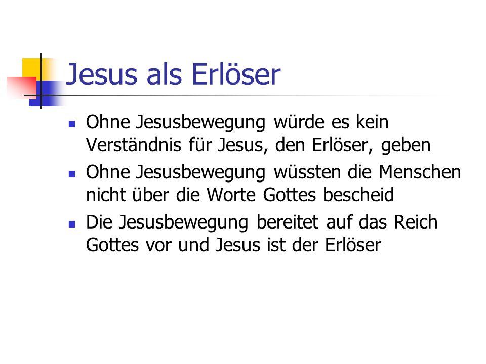 Jesus als Erlöser Ohne Jesusbewegung würde es kein Verständnis für Jesus, den Erlöser, geben Ohne Jesusbewegung wüssten die Menschen nicht über die Wo