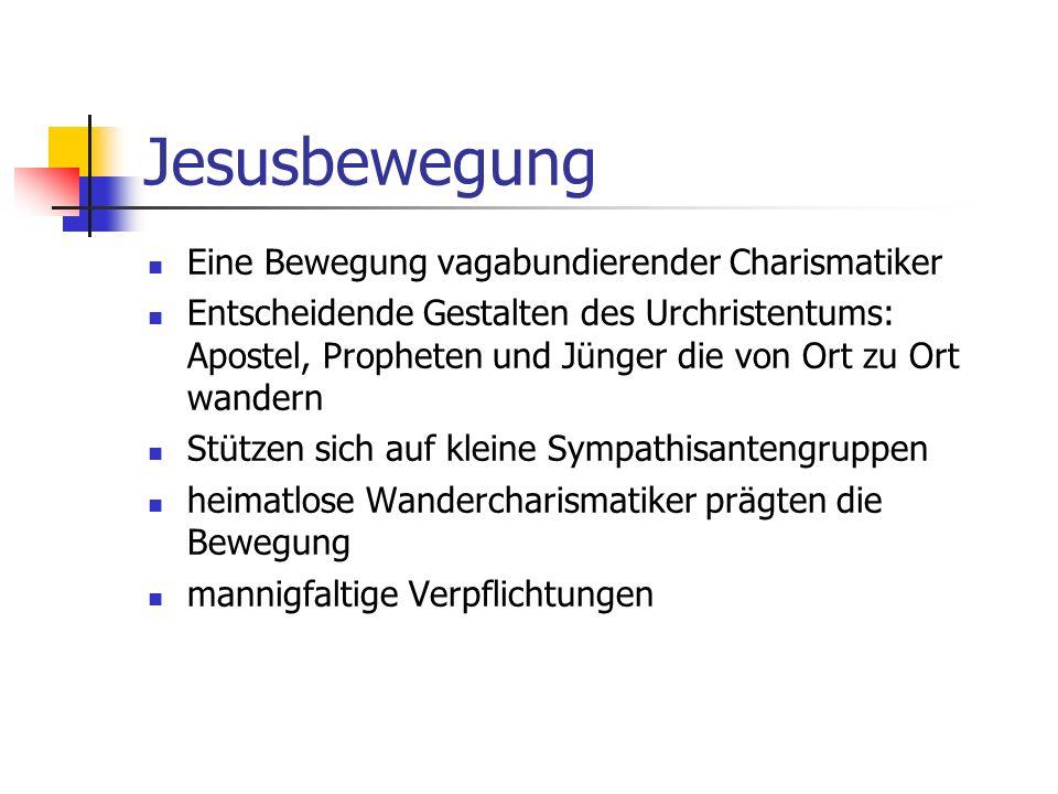 Jesusbewegung Eine Bewegung vagabundierender Charismatiker Entscheidende Gestalten des Urchristentums: Apostel, Propheten und Jünger die von Ort zu Ort wandern Stützen sich auf kleine Sympathisantengruppen heimatlose Wandercharismatiker prägten die Bewegung mannigfaltige Verpflichtungen