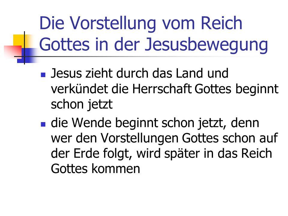 Die Vorstellung vom Reich Gottes in der Jesusbewegung Jesus zieht durch das Land und verkündet die Herrschaft Gottes beginnt schon jetzt die Wende beginnt schon jetzt, denn wer den Vorstellungen Gottes schon auf der Erde folgt, wird später in das Reich Gottes kommen