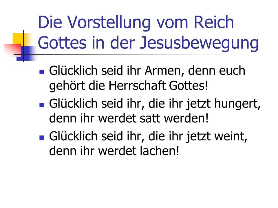 Die Vorstellung vom Reich Gottes in der Jesusbewegung Glücklich seid ihr Armen, denn euch gehört die Herrschaft Gottes! Glücklich seid ihr, die ihr je