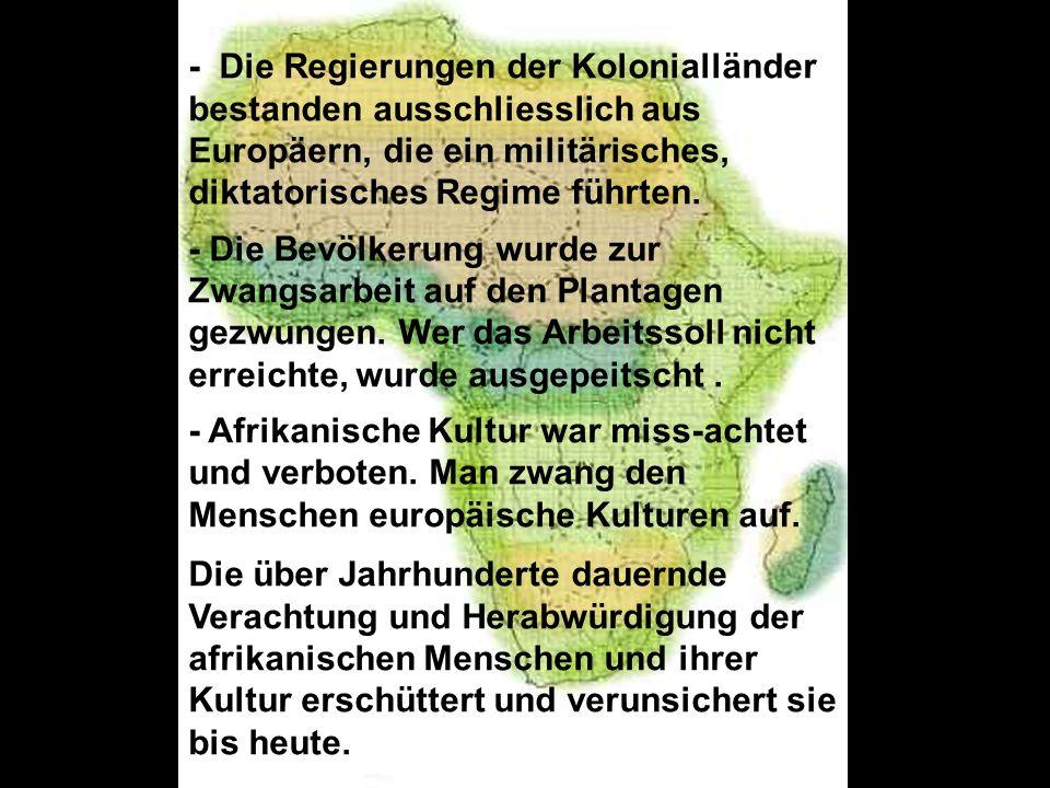 - Die Regierungen der Kolonialländer bestanden ausschliesslich aus Europäern, die ein militärisches, diktatorisches Regime führten.