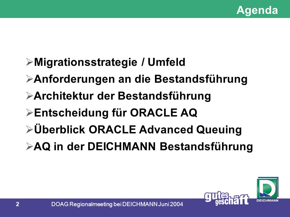 2DOAG Regionalmeeting bei DEICHMANN Juni 2004 Agenda  Migrationsstrategie / Umfeld  Anforderungen an die Bestandsführung  Architektur der Bestandsführung  Entscheidung für ORACLE AQ  Überblick ORACLE Advanced Queuing  AQ in der DEICHMANN Bestandsführung