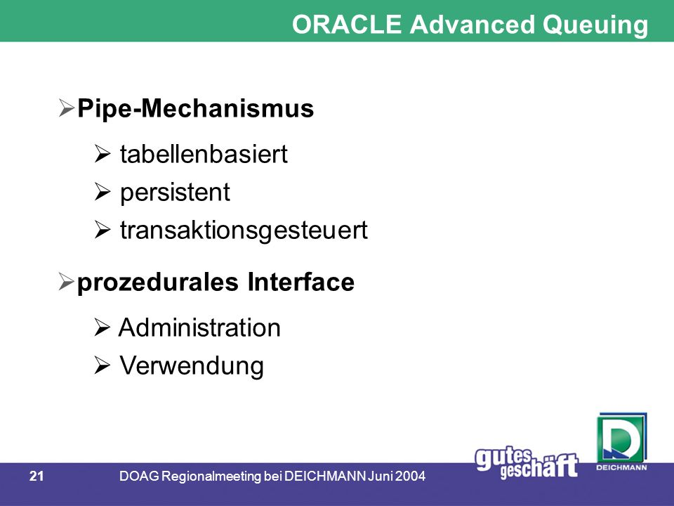 21DOAG Regionalmeeting bei DEICHMANN Juni 2004 ORACLE Advanced Queuing  Pipe-Mechanismus  tabellenbasiert  persistent  transaktionsgesteuert  prozedurales Interface  Administration  Verwendung