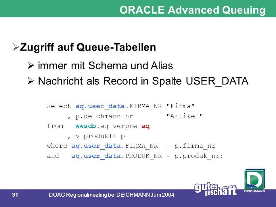 31DOAG Regionalmeeting bei DEICHMANN Juni 2004 ORACLE Advanced Queuing  Zugriff auf Queue-Tabellen  immer mit Schema und Alias  Nachricht als Record in Spalte USER_DATA select aq.user_data.FIRMA_NR Firma , p.deichmann_nr Artikel from wwsdb.aq_verpre aq, v_produk11 p where aq.user_data.FIRMA_NR = p.firma_nr and aq.user_data.PRODUK_NR = p.produk_nr;