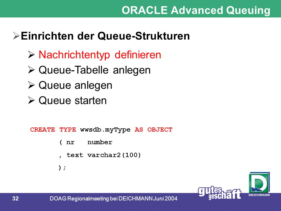 32DOAG Regionalmeeting bei DEICHMANN Juni 2004 ORACLE Advanced Queuing  Einrichten der Queue-Strukturen  Nachrichtentyp definieren  Queue-Tabelle anlegen  Queue anlegen  Queue starten CREATE TYPE wwsdb.myType AS OBJECT ( nr number, text varchar2(100) );
