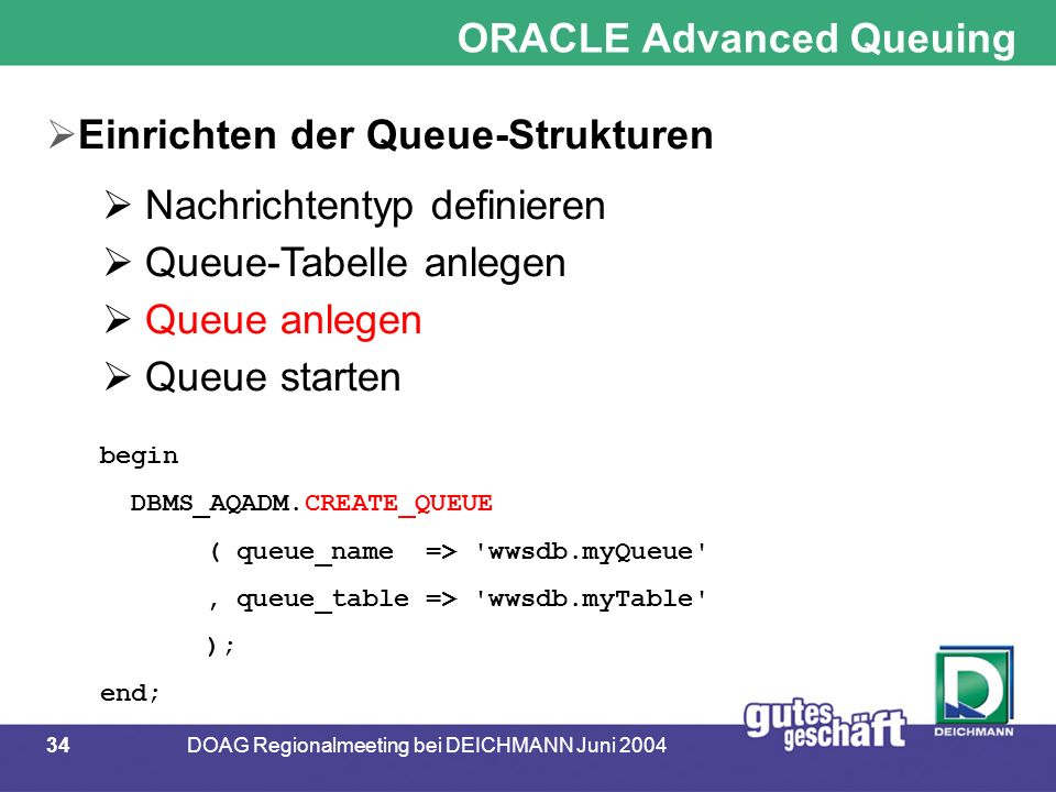34DOAG Regionalmeeting bei DEICHMANN Juni 2004 begin DBMS_AQADM.CREATE_QUEUE ( queue_name => wwsdb.myQueue , queue_table => wwsdb.myTable ); end; ORACLE Advanced Queuing  Einrichten der Queue-Strukturen  Nachrichtentyp definieren  Queue-Tabelle anlegen  Queue anlegen  Queue starten