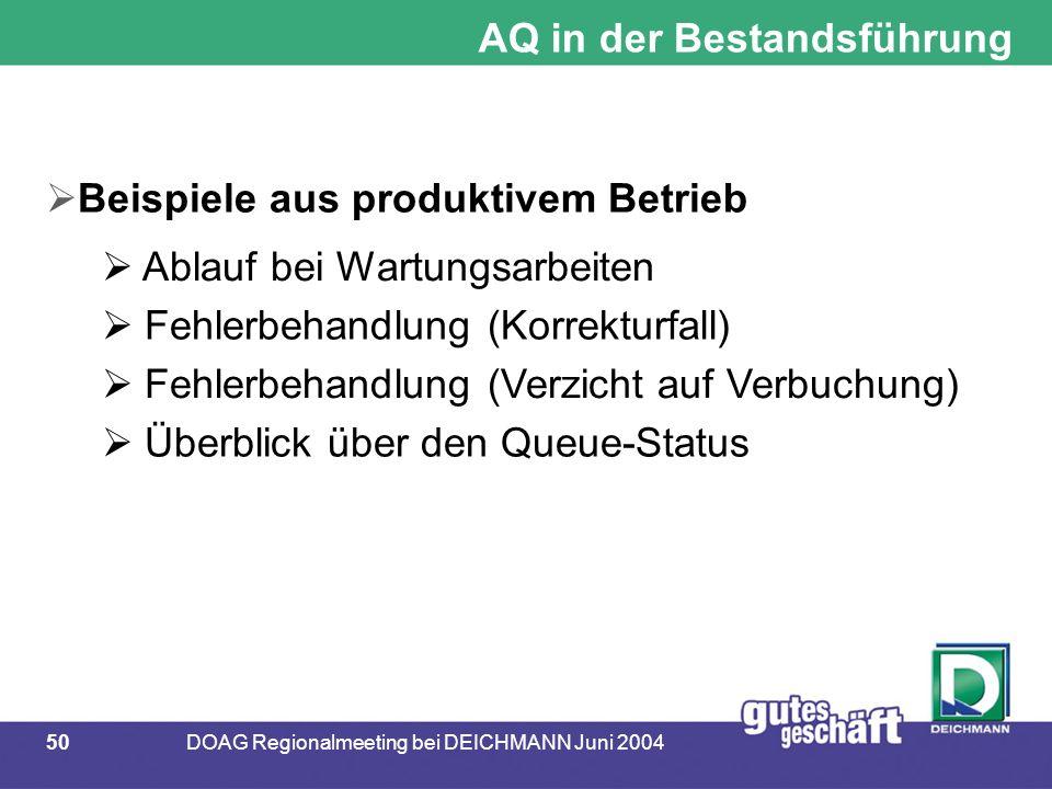 50DOAG Regionalmeeting bei DEICHMANN Juni 2004 AQ in der Bestandsführung  Beispiele aus produktivem Betrieb  Ablauf bei Wartungsarbeiten  Fehlerbehandlung (Korrekturfall)  Fehlerbehandlung (Verzicht auf Verbuchung)  Überblick über den Queue-Status