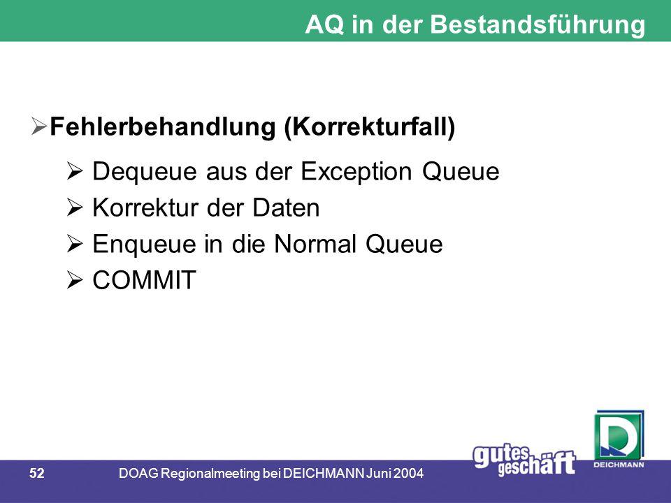 52DOAG Regionalmeeting bei DEICHMANN Juni 2004 AQ in der Bestandsführung  Fehlerbehandlung (Korrekturfall)  Dequeue aus der Exception Queue  Korrek