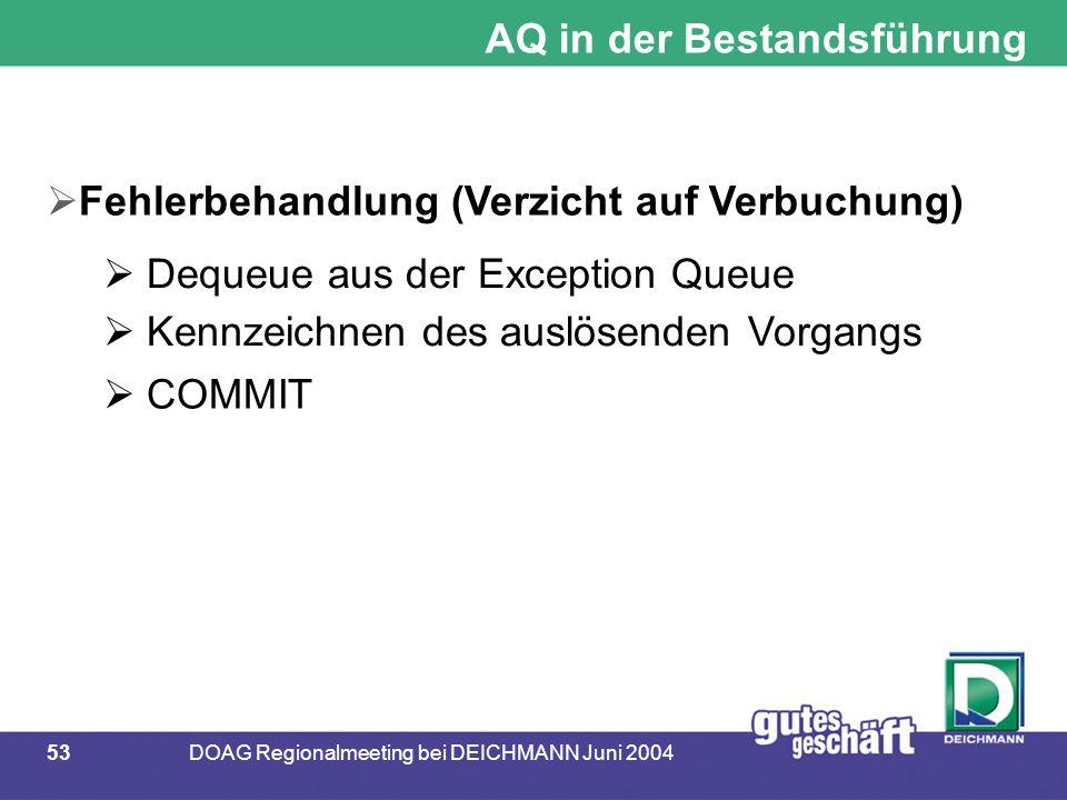 53DOAG Regionalmeeting bei DEICHMANN Juni 2004 AQ in der Bestandsführung  Fehlerbehandlung (Verzicht auf Verbuchung)  Dequeue aus der Exception Queue  Kennzeichnen des auslösenden Vorgangs  COMMIT