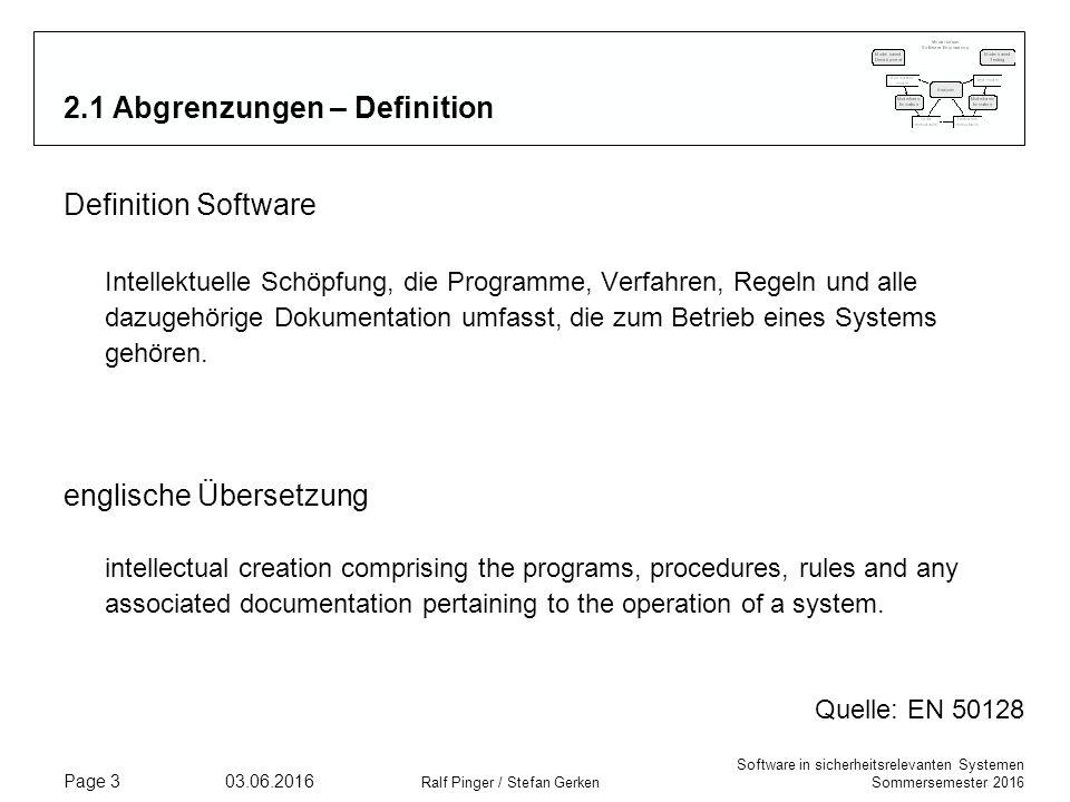 Software in sicherheitsrelevanten Systemen Sommersemester 2016 03.06.2016 Ralf Pinger / Stefan Gerken Page 3 2.1 Abgrenzungen – Definition Definition Software Intellektuelle Schöpfung, die Programme, Verfahren, Regeln und alle dazugehörige Dokumentation umfasst, die zum Betrieb eines Systems gehören.