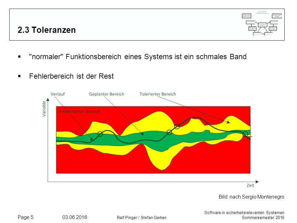 Software in sicherheitsrelevanten Systemen Sommersemester 2016 03.06.2016 Ralf Pinger / Stefan Gerken Page 16 2.6.2 Quantifizierung – korrekt, robust und vollständig Korrektheit ist ein Synonym für Fehlerfreiheit, das heißt:  Korrektheit ist digital  Korrektheit einer Realisierung ist bezogen auf deren Spezifikation  Eine fehlende Spezifikation impliziert Korrektheit Vollständigkeit ist  verallgemeinert, wenn alles für eine Problemlösung erforderte realisiert wurde (Normalbetrieb und Fehlerfälle)  bezogen auf Software die Umsetzung aller Anforderungen der Spezifikation  bezogen auf ein Problem die Spezifikation aller Aspekte eines Problems Robustheit ist  unter unerwarteten Situationen sinnvoll zu reagieren  nicht digital  nicht proportional zur Korrektheit