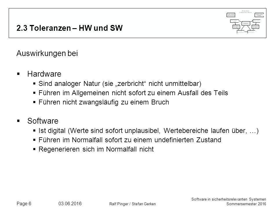 """Software in sicherheitsrelevanten Systemen Sommersemester 2016 03.06.2016 Ralf Pinger / Stefan Gerken Page 6 2.3 Toleranzen – HW und SW Auswirkungen bei  Hardware  Sind analoger Natur (sie """"zerbricht nicht unmittelbar)  Führen im Allgemeinen nicht sofort zu einem Ausfall des Teils  Führen nicht zwangsläufig zu einem Bruch  Software  Ist digital (Werte sind sofort unplausibel, Wertebereiche laufen über, …)  Führen im Normalfall sofort zu einem undefinierten Zustand  Regenerieren sich im Normalfall nicht"""
