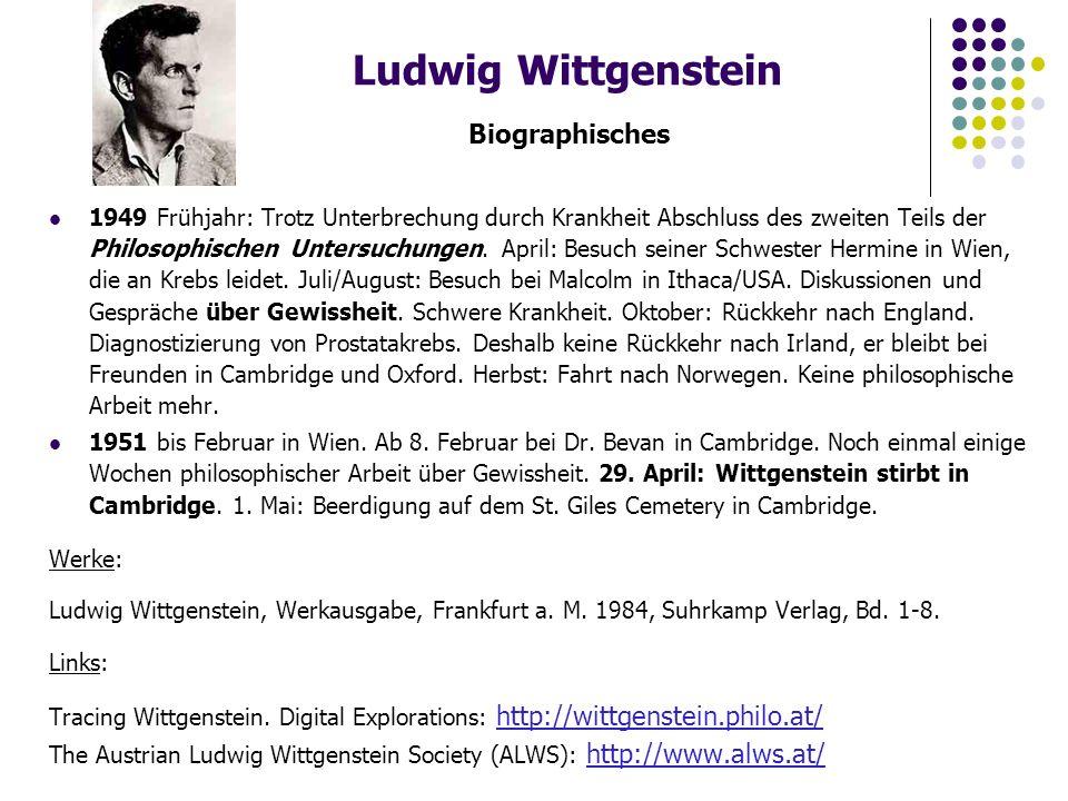 Ludwig Wittgenstein Biographisches 1949 Frühjahr: Trotz Unterbrechung durch Krankheit Abschluss des zweiten Teils der Philosophischen Untersuchungen.