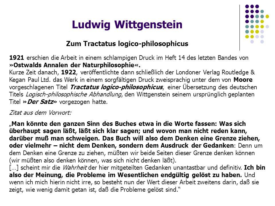 Ludwig Wittgenstein Zum Tractatus logico-philosophicus 1921 erschien die Arbeit in einem schlampigen Druck im Heft 14 des letzten Bandes von »Ostwalds