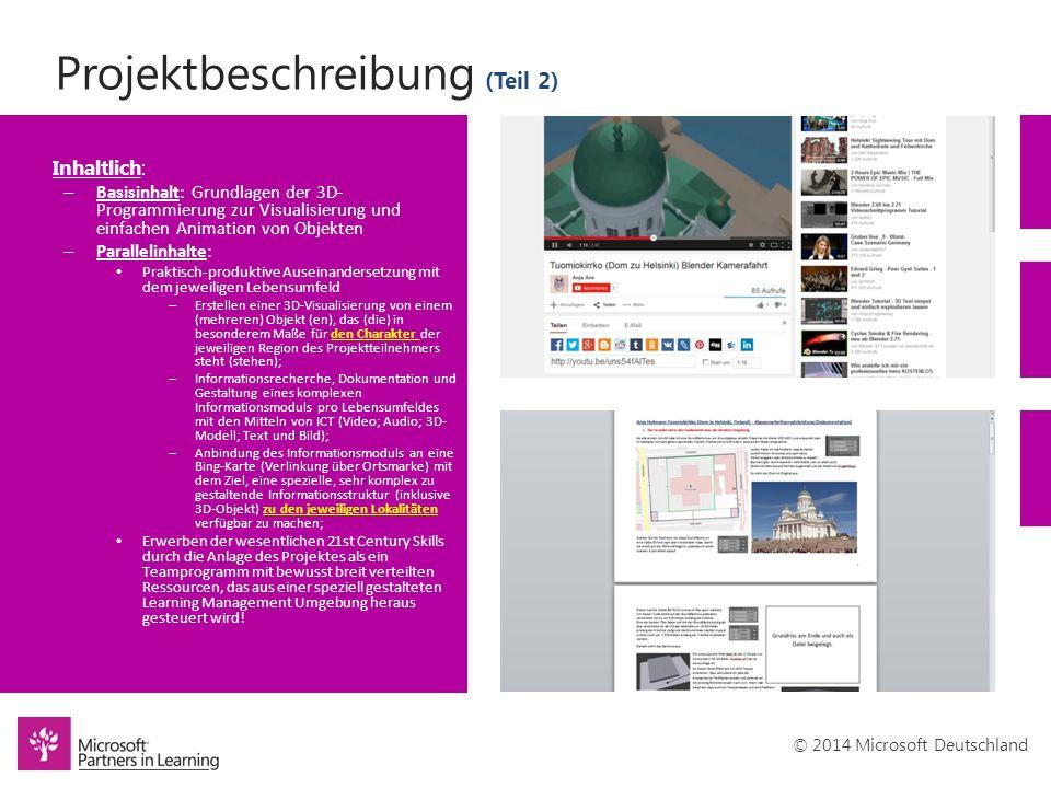 © 2014 Microsoft Deutschland Projektbeschreibung (Teil 2) Inhaltlich: – Basisinhalt: Grundlagen der 3D- Programmierung zur Visualisierung und einfachen Animation von Objekten – Parallelinhalte: Praktisch-produktive Auseinandersetzung mit dem jeweiligen Lebensumfeld – Erstellen einer 3D-Visualisierung von einem (mehreren) Objekt (en), das (die) in besonderem Maße für den Charakter der jeweiligen Region des Projektteilnehmers steht (stehen); – Informationsrecherche, Dokumentation und Gestaltung eines komplexen Informationsmoduls pro Lebensumfeldes mit den Mitteln von ICT (Video; Audio; 3D- Modell; Text und Bild); – Anbindung des Informationsmoduls an eine Bing-Karte (Verlinkung über Ortsmarke) mit dem Ziel, eine spezielle, sehr komplex zu gestaltende Informationsstruktur (inklusive 3D-Objekt) zu den jeweiligen Lokalitäten verfügbar zu machen; Erwerben der wesentlichen 21st Century Skills durch die Anlage des Projektes als ein Teamprogramm mit bewusst breit verteilten Ressourcen, das aus einer speziell gestalteten Learning Management Umgebung heraus gesteuert wird!