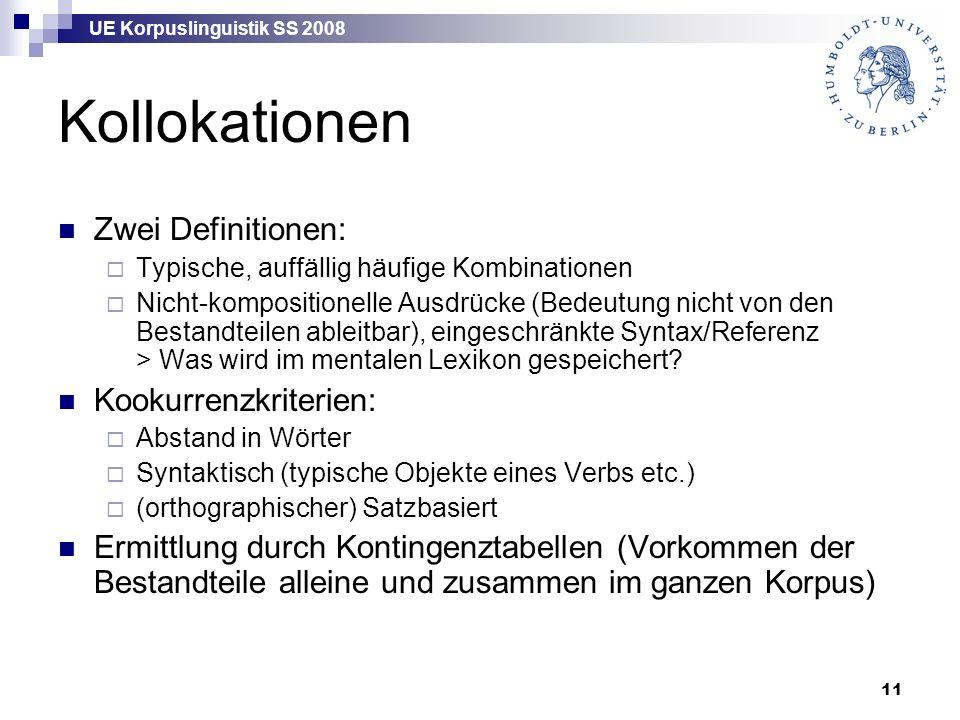 UE Korpuslinguistik SS 2008 11 Kollokationen Zwei Definitionen:  Typische, auffällig häufige Kombinationen  Nicht-kompositionelle Ausdrücke (Bedeutung nicht von den Bestandteilen ableitbar), eingeschränkte Syntax/Referenz > Was wird im mentalen Lexikon gespeichert.