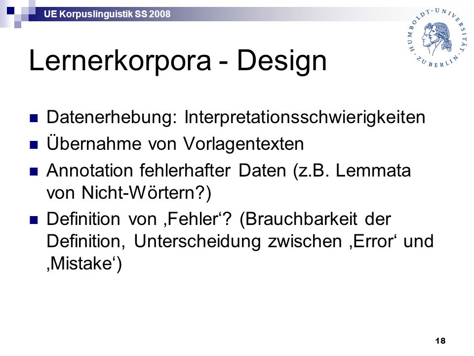 UE Korpuslinguistik SS 2008 18 Lernerkorpora - Design Datenerhebung: Interpretationsschwierigkeiten Übernahme von Vorlagentexten Annotation fehlerhaft