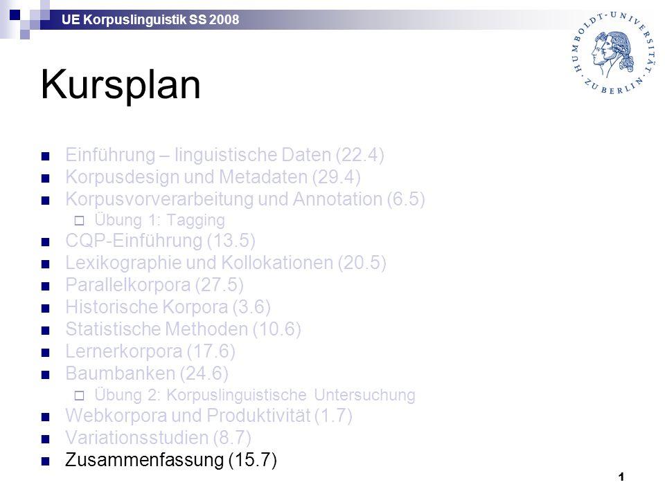 UE Korpuslinguistik SS 2008 1 Kursplan Einführung – linguistische Daten (22.4) Korpusdesign und Metadaten (29.4) Korpusvorverarbeitung und Annotation (6.5)  Übung 1: Tagging CQP-Einführung (13.5) Lexikographie und Kollokationen (20.5) Parallelkorpora (27.5) Historische Korpora (3.6) Statistische Methoden (10.6) Lernerkorpora (17.6) Baumbanken (24.6)  Übung 2: Korpuslinguistische Untersuchung Webkorpora und Produktivität (1.7) Variationsstudien (8.7) Zusammenfassung (15.7)