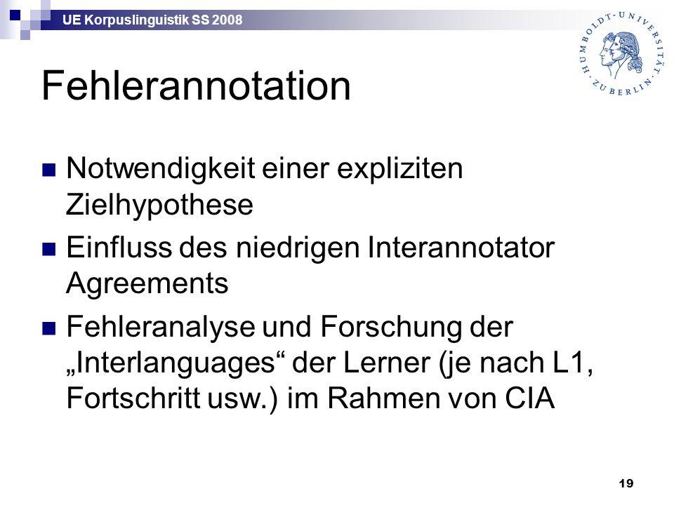 """UE Korpuslinguistik SS 2008 19 Fehlerannotation Notwendigkeit einer expliziten Zielhypothese Einfluss des niedrigen Interannotator Agreements Fehleranalyse und Forschung der """"Interlanguages der Lerner (je nach L1, Fortschritt usw.) im Rahmen von CIA"""