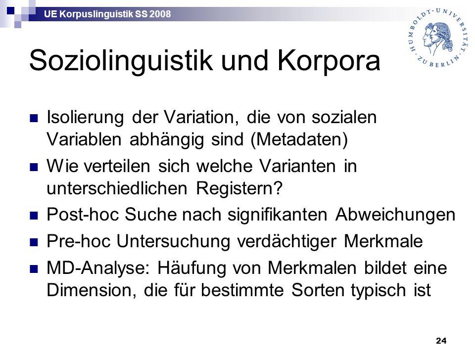 UE Korpuslinguistik SS 2008 24 Soziolinguistik und Korpora Isolierung der Variation, die von sozialen Variablen abhängig sind (Metadaten) Wie verteilen sich welche Varianten in unterschiedlichen Registern.