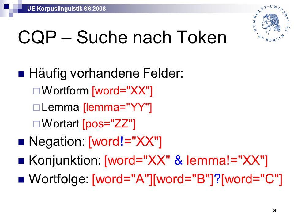 UE Korpuslinguistik SS 2008 8 CQP – Suche nach Token Häufig vorhandene Felder:  Wortform [word= XX ]  Lemma [lemma= YY ]  Wortart [pos= ZZ ] Negation: [word!= XX ] Konjunktion: [word= XX & lemma!= XX ] Wortfolge: [word= A ][word= B ] [word= C ]