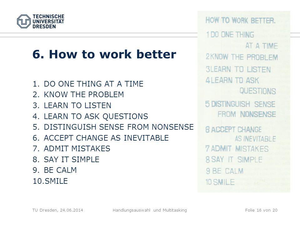 TU Dresden, 24.06.2014Handlungsauswahl und MultitaskingFolie 16 von 20 6. How to work better 1.DO ONE THING AT A TIME 2.KNOW THE PROBLEM 3.LEARN TO LI