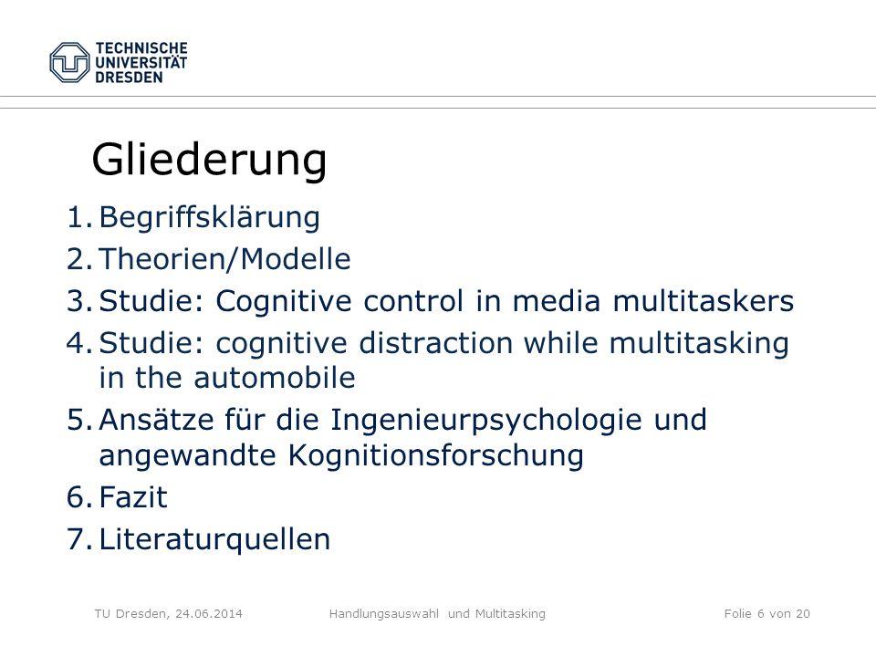 TU Dresden, 24.06.2014Handlungsauswahl und MultitaskingFolie 6 von 20 Gliederung 1.Begriffsklärung 2.Theorien/Modelle 3.Studie: Cognitive control in m