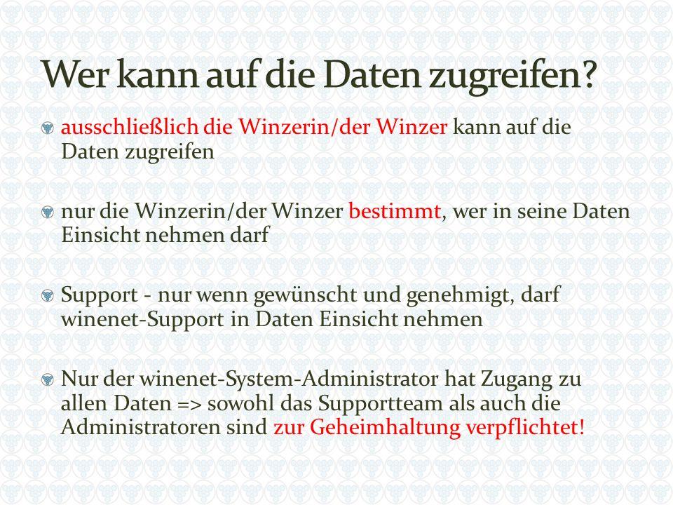 ausschließlich die Winzerin/der Winzer kann auf die Daten zugreifen nur die Winzerin/der Winzer bestimmt, wer in seine Daten Einsicht nehmen darf Support - nur wenn gewünscht und genehmigt, darf winenet-Support in Daten Einsicht nehmen Nur der winenet-System-Administrator hat Zugang zu allen Daten => sowohl das Supportteam als auch die Administratoren sind zur Geheimhaltung verpflichtet!