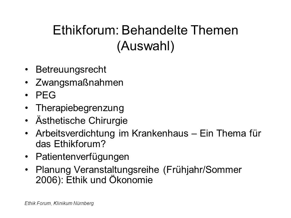 Ethik Forum, Klinikum Nürnberg Ethikforum: Behandelte Themen (Auswahl) Betreuungsrecht Zwangsmaßnahmen PEG Therapiebegrenzung Ästhetische Chirurgie Arbeitsverdichtung im Krankenhaus – Ein Thema für das Ethikforum.