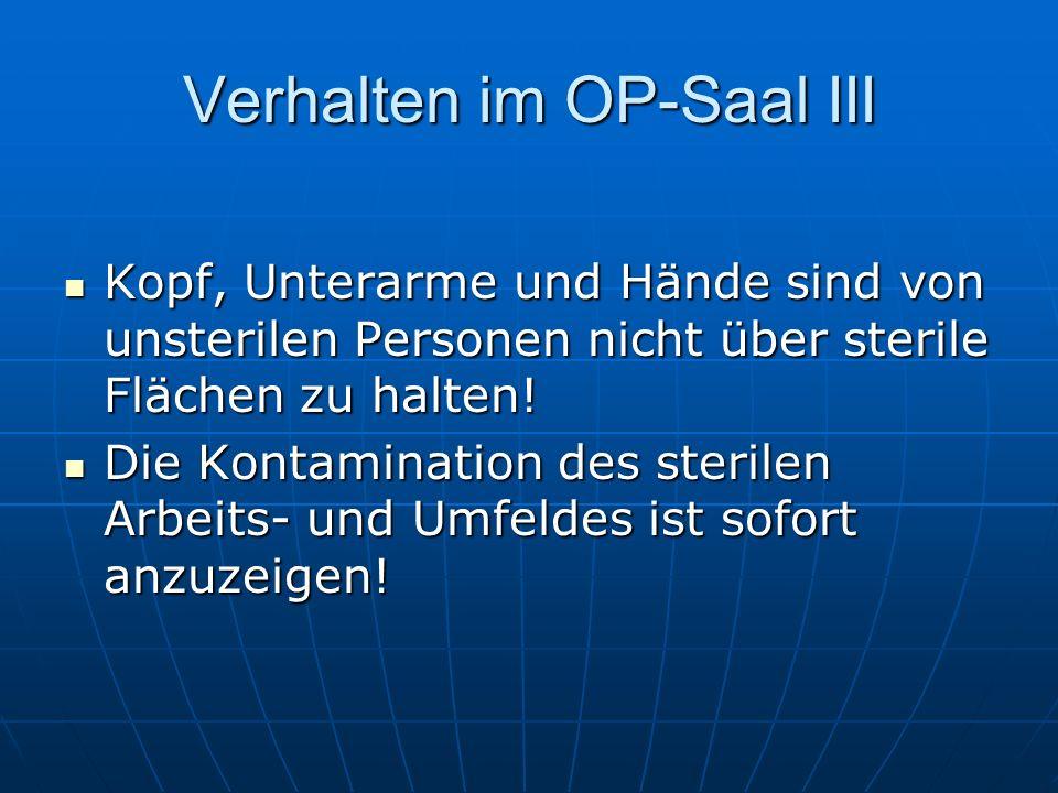 Verhalten im OP-Saal III Kopf, Unterarme und Hände sind von unsterilen Personen nicht über sterile Flächen zu halten! Kopf, Unterarme und Hände sind v