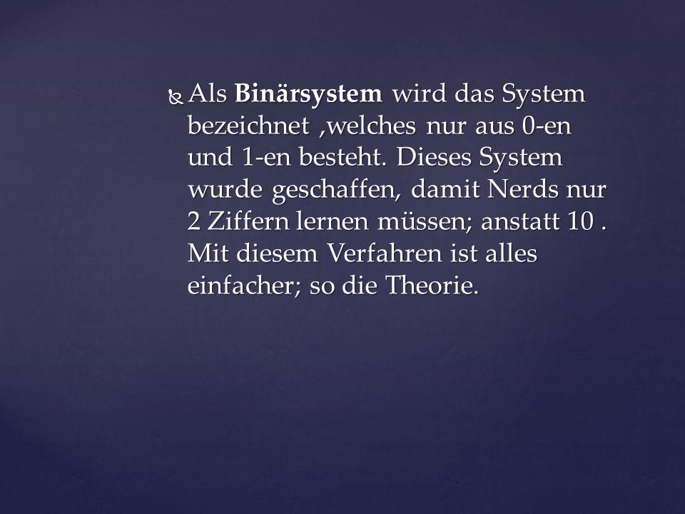  Als Binärsystem wird das System bezeichnet,welches nur aus 0-en und 1-en besteht.