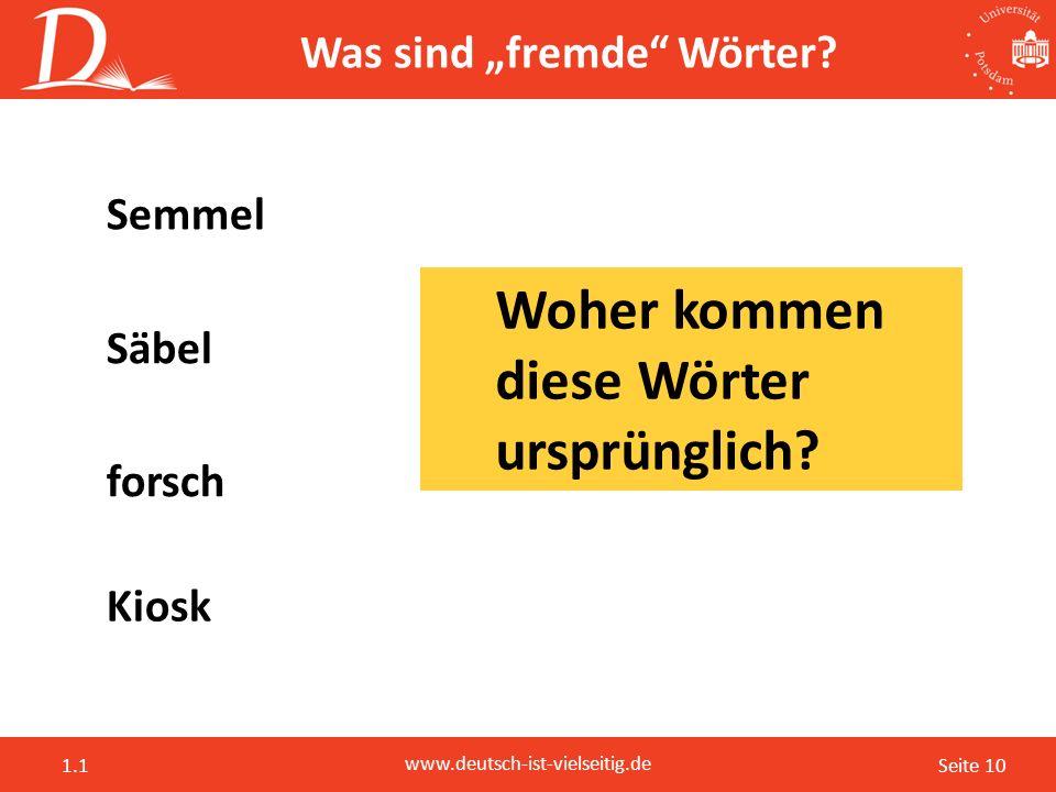 """Seite 10 www.deutsch-ist-vielseitig.de 1.1 Was sind """"fremde"""" Wörter? forsch Semmel Kiosk Säbel Woher kommen diese Wörter ursprünglich?"""