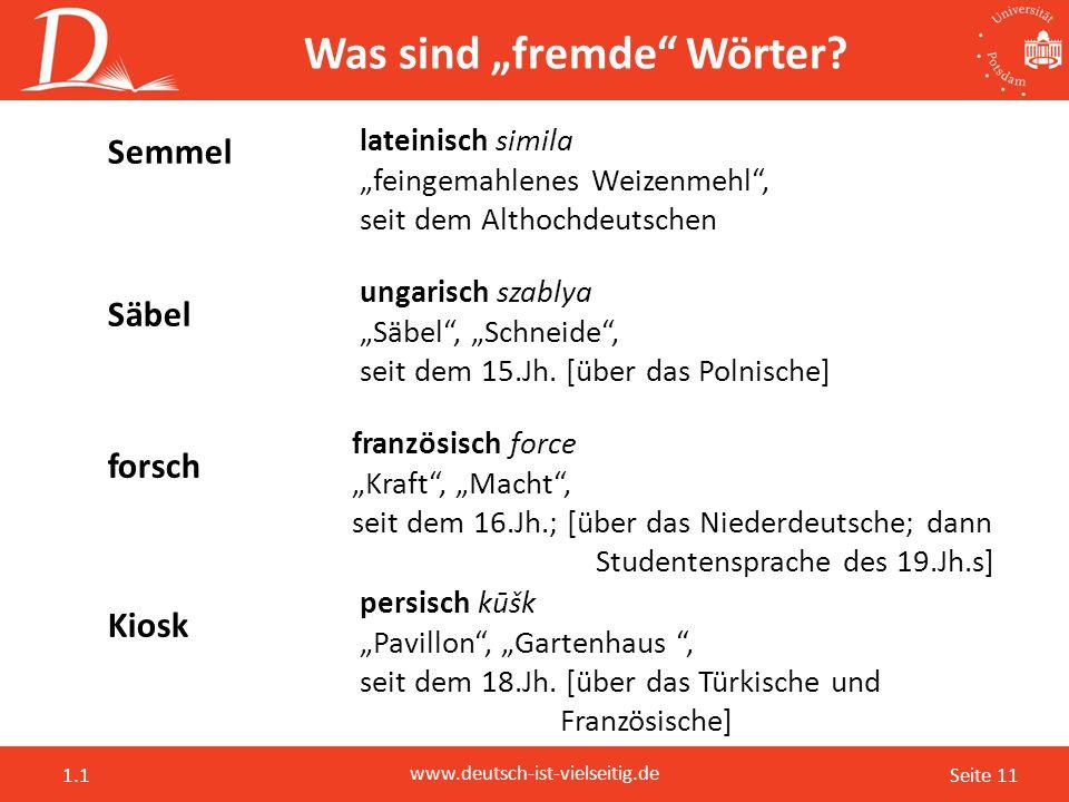 """Seite 11 www.deutsch-ist-vielseitig.de 1.1 Was sind """"fremde"""" Wörter? forsch französisch force """"Kraft"""", """"Macht"""", seit dem 16.Jh.; [über das Niederdeuts"""