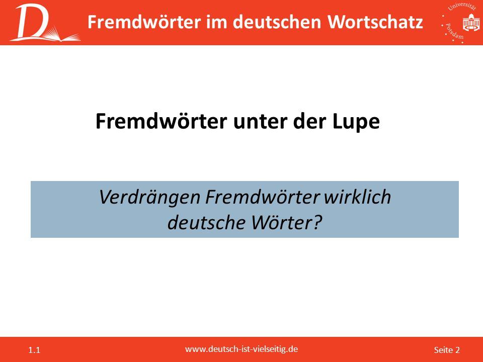 Seite 2 www.deutsch-ist-vielseitig.de 1.1 Fremdwörter unter der Lupe Verdrängen Fremdwörter wirklich deutsche Wörter? Fremdwörter im deutschen Wortsch