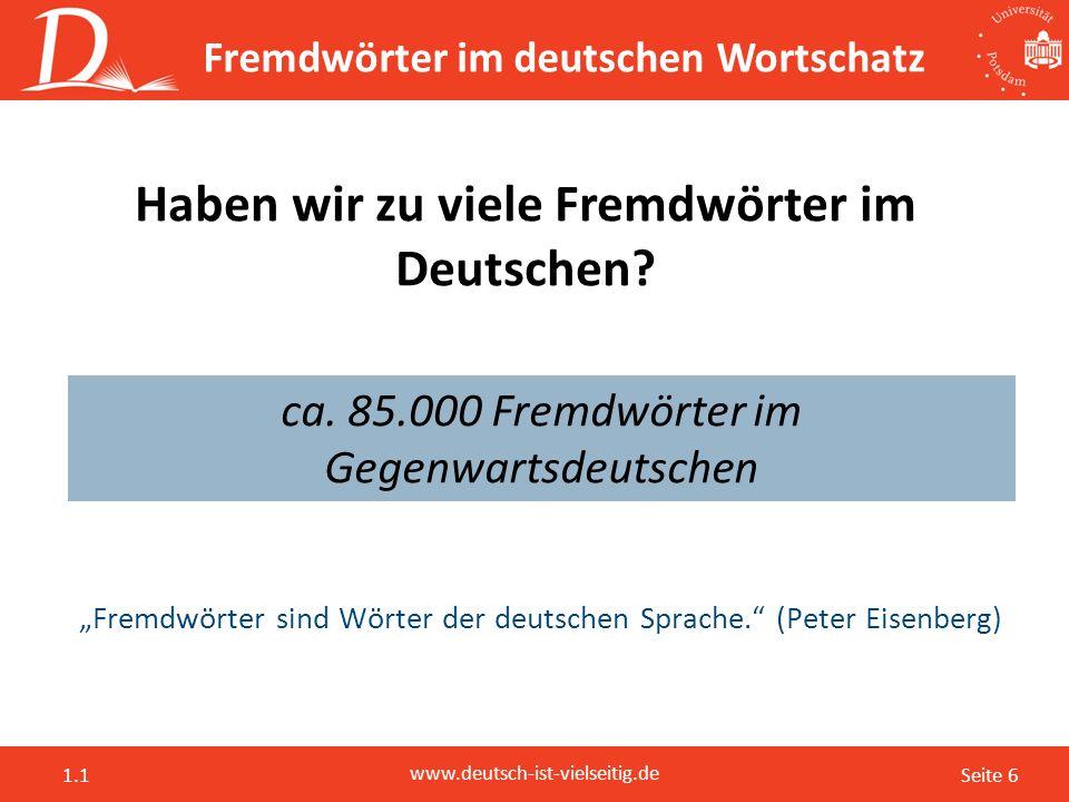 Seite 6 www.deutsch-ist-vielseitig.de 1.1 Fremdwörter im deutschen Wortschatz Haben wir zu viele Fremdwörter im Deutschen? ca. 85.000 Fremdwörter im G