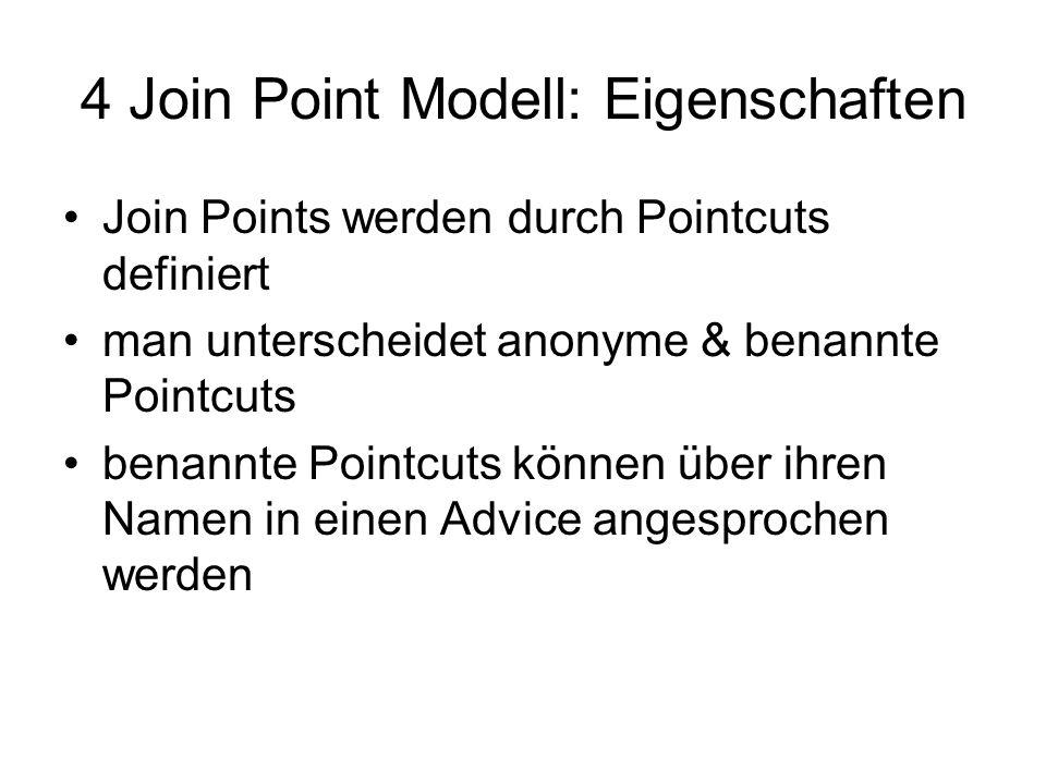 4 Join Point Modell: Eigenschaften Join Points werden durch Pointcuts definiert man unterscheidet anonyme & benannte Pointcuts benannte Pointcuts können über ihren Namen in einen Advice angesprochen werden