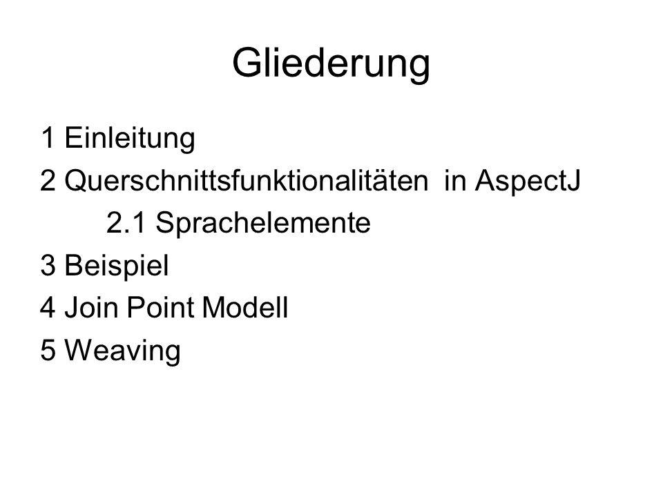 Gliederung 1 Einleitung 2 Querschnittsfunktionalitäten in AspectJ 2.1 Sprachelemente 3 Beispiel 4 Join Point Modell 5 Weaving